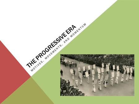 THE PROGRESSIVE ERA MOTIVES, MOVEMENTS, AND MOMENTUM.