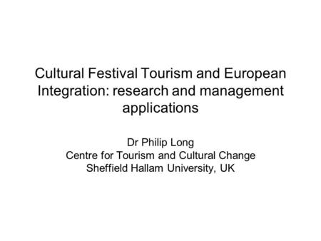 Dr Philip Long Centre for Tourism and Cultural Change Sheffield Hallam University, UK Cultural Festival Tourism and European Integration: research and.