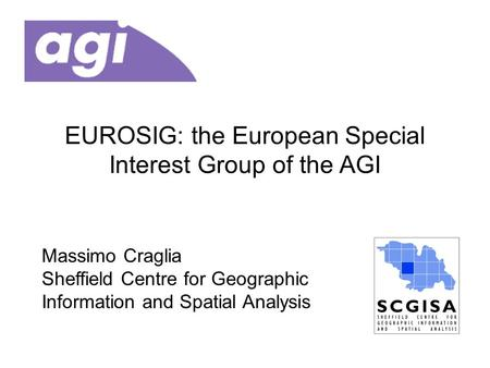 EUROSIG: the European Special Interest Group of the AGI Massimo Craglia Sheffield Centre for Geographic Information and Spatial Analysis.