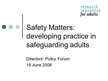 Safety Matters: developing practice in safeguarding adults Directors' Policy Forum 19 June 2008.