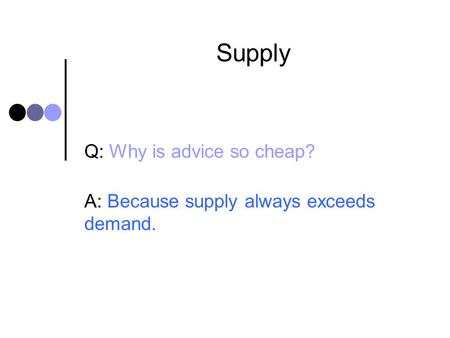 Supply Q: Why is advice so cheap? A: Because supply always exceeds demand.