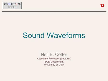 Sound Waveforms Neil E. Cotter Associate Professor (Lecturer) ECE Department University of Utah CONCEPT U AL TOOLS.
