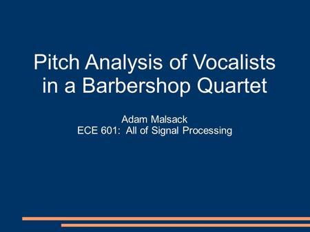 Pitch Analysis of Vocalists in a Barbershop Quartet Adam Malsack ECE 601: All of Signal Processing.