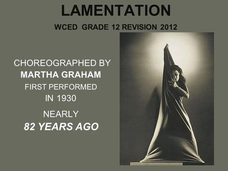 LAMENTATION WCED GRADE 12 REVISION 2012 CHOREOGRAPHED BY MARTHA GRAHAM FIRST PERFORMED IN 1930 NEARLY 82 YEARS AGO.