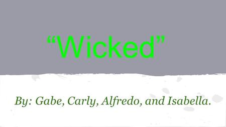 """Wicked"" By: Gabe, Carly, Alfredo, and Isabella.."