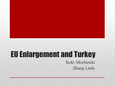 EU Enlargement and Turkey Koki Mochizuki Zhang Linlu.