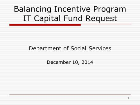 1 Balancing Incentive Program IT Capital Fund Request Department of Social Services December 10, 2014.