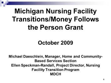 1 Michigan Nursing Facility Transitions/Money Follows the Person Grant October 2009 Michael Daeschlein, Manager, Home and Community- Based Services Section.