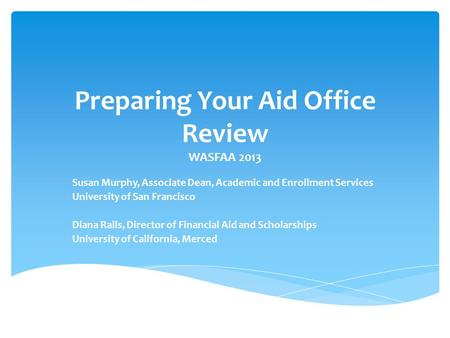 Preparing Your Aid Office Review WASFAA 2013 Susan Murphy, Associate Dean, Academic and Enrollment Services University of San Francisco Diana Ralls, Director.