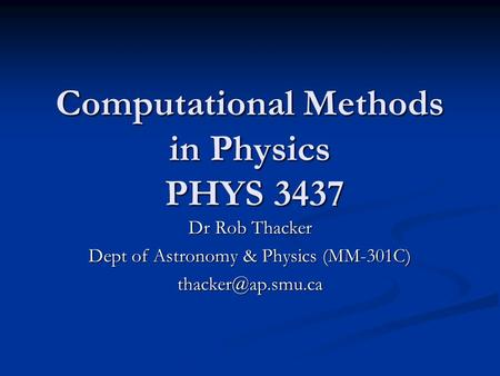 Computational Methods in Physics PHYS 3437 Dr Rob Thacker Dept of Astronomy & Physics (MM-301C)
