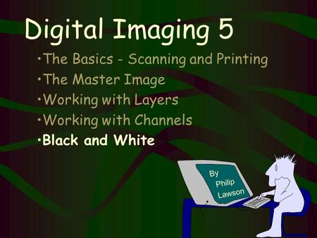 By Philip Lawson Digital Imaging 5 The Basics - Scanning and Printing The Master Image Working with Layers Working with Channels Black and White.