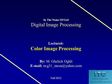 Digital Image Processing In The Name Of God Digital Image Processing Lecture6: Color Image Processing M. Ghelich Oghli By: M. Ghelich Oghli