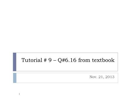 Tutorial # 9 – Q#6.16 from textbook Nov. 21, 2013 1.