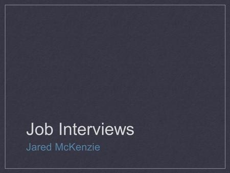 Job Interviews Jared McKenzie. Today's Agenda 1. Review the interview process 2. Mock interviews 3. Discussion 4. Peer Assessment.