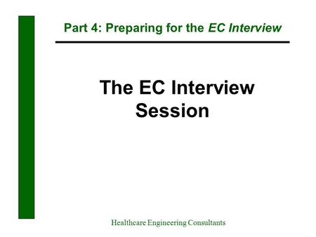 Part 4: Preparing for the EC Interview Healthcare Engineering Consultants The EC Interview Session.