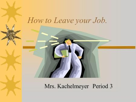 How to Leave your Job. Mrs. Kachelmeyer Period 3.