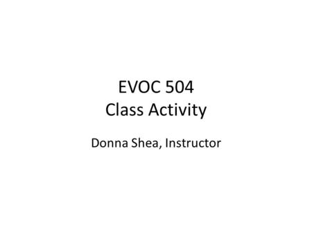 EVOC 504 Class Activity Donna Shea, Instructor Objective By the end of this activity you will be able to: Interact with each other willingly Obtain information.