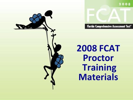 2008 FCAT Proctor Training Materials. Spring 2 0 0 8 T r a i n i n g M a t e r i a l s Training Objectives  This workshop will prepare selected district.