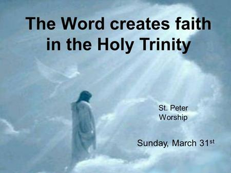 The Word creates faith in the Holy Trinity St. Peter Worship Sunday, March 31 st.