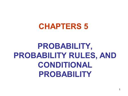 1 CHAPTERS 5 PROBABILITY, PROBABILITY RULES, AND CONDITIONAL PROBABILITY.
