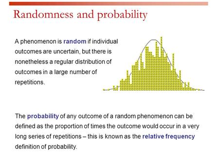 A phenomenon is random if individual outcomes are uncertain, but there is nonetheless a regular distribution of outcomes in a large number of repetitions.
