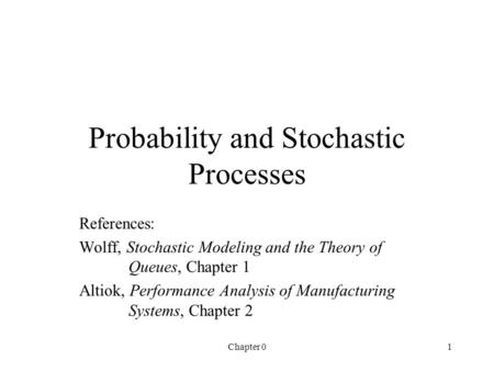 Chapter 01 Probability and Stochastic Processes References: Wolff, Stochastic Modeling and the Theory of Queues, Chapter 1 Altiok, Performance Analysis.