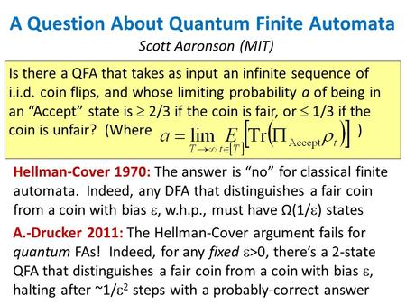 A Question About Quantum Finite Automata Scott Aaronson (MIT) Is there a QFA that takes as input an infinite sequence of i.i.d. coin flips, and whose limiting.