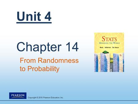 Copyright © 2010 Pearson Education, Inc. Unit 4 Chapter 14 From Randomness to Probability.
