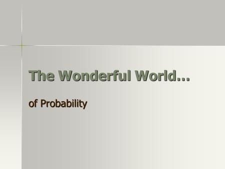 The Wonderful World… of Probability. When do we use Probability?
