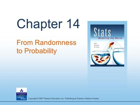 Copyright © 2007 Pearson Education, Inc. Publishing as Pearson Addison-Wesley Chapter 14 From Randomness to Probability.