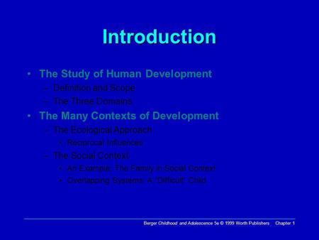 Berger Childhood and Adolescence 5e © 1999 Worth Publishers Chapter 1 Introduction The Study of Human Development –Definition and Scope –The Three Domains.
