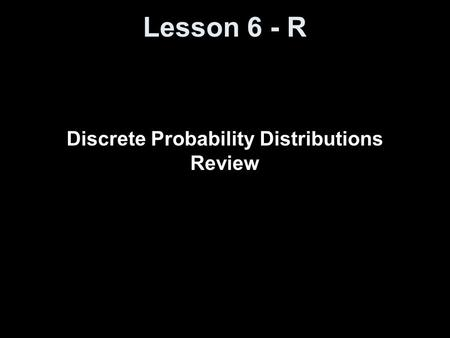 Lesson 6 - R Discrete Probability Distributions Review.