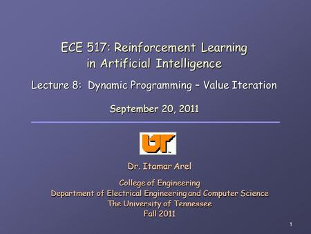 1 ECE 517: Reinforcement Learning in Artificial Intelligence Lecture 8: Dynamic Programming – Value Iteration Dr. Itamar Arel College of Engineering Department.