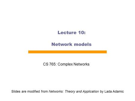 Lecture 10: Network models CS 765: Complex Networks Slides are modified from Networks: Theory and Application by Lada Adamic.