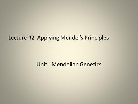 Lecture #2 Applying Mendel's Principles Unit: Mendelian Genetics.