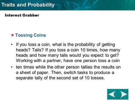 Traits and Probability Tossing Coins If you toss a coin, what is the probability of getting heads? Tails? If you toss a coin 10 times, how many heads and.