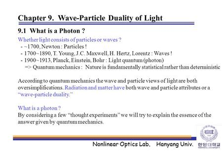 Nonlinear Optics Lab. Hanyang Univ. Chapter 9. Wave-Particle Duality of Light 9.1 What is a Photon ? Whether light consists of particles or waves ? - ~1700,