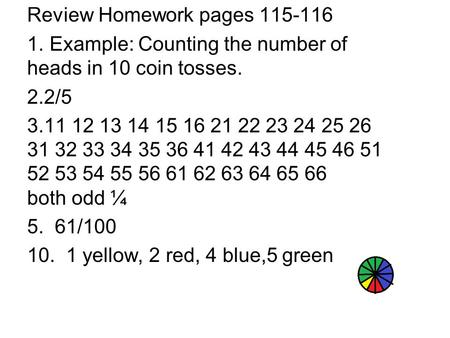 Review Homework pages 115-116 1. Example: Counting the number of heads in 10 coin tosses. 2.2/5 3.11 12 13 14 15 16 21 22 23 24 25 26 31 32 33 34 35 36.