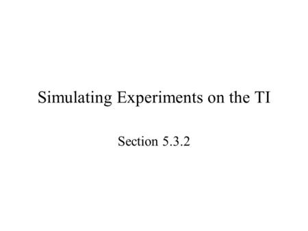 Simulating Experiments on the TI Section 5.3.2. Starter 5.3.2 Use the random integer generator in your calculator to choose an SRS of 5 students from.