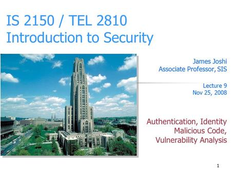 1 IS 2150 / TEL 2810 Introduction to Security James Joshi Associate Professor, SIS Lecture 9 Nov 25, 2008 Authentication, Identity Malicious Code, Vulnerability.