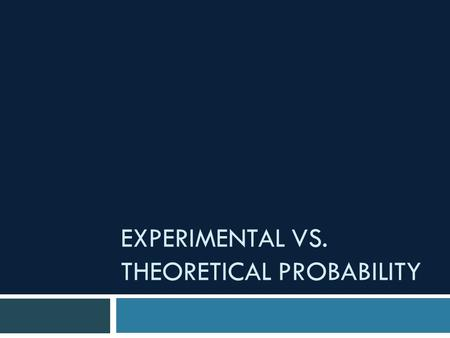 EXPERIMENTAL VS. THEORETICAL PROBABILITY. Learning Targets  Difference between experimental vs. theoretical probabilities.  How to record the probabilities.