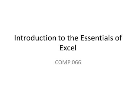 Introduction to the Essentials of Excel COMP 066.