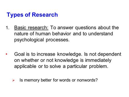 Types of Research 1. Basic research: To answer questions about the nature of human behavior and to understand psychological processes. Goal is to increase.