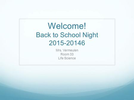 Welcome! Back to School Night 2015-20146 Mrs. Vermeulen Room 33 Life Science.