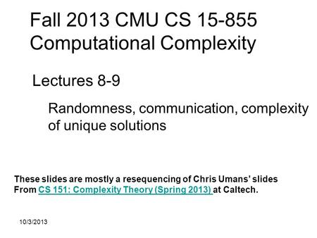 Fall 2013 CMU CS 15-855 Computational Complexity Lectures 8-9 Randomness, communication, complexity of unique solutions These slides are mostly a resequencing.