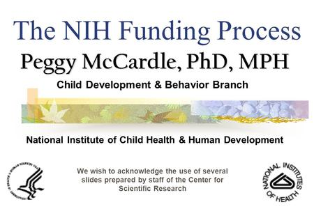 The NIH Funding Process Peggy McCardle, PhD, MPH Child Development & Behavior Branch National Institute of Child Health & Human Development We wish to.