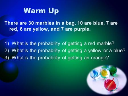 Warm Up There are 30 marbles in a bag. 10 are blue, 7 are red, 6 are yellow, and 7 are purple. 1)What is the probability of getting a red marble? 2)What.