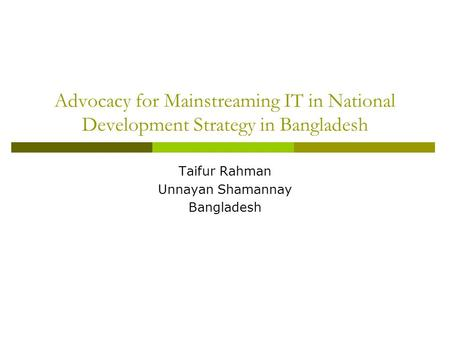 Advocacy for Mainstreaming IT in National Development Strategy in Bangladesh Taifur Rahman Unnayan Shamannay Bangladesh.