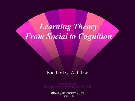 Learning Theory From Social to Cognition Kimberley A. Clow  Office Hour: Thursdays 2-3pm Office: