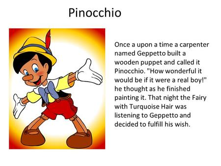 Pinocchio Once a upon a time a carpenter named Geppetto built a wooden puppet and called it Pinocchio. How wonderful it would be if it were a real boy!